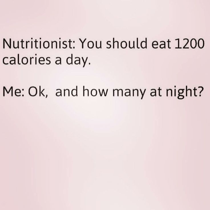 Nutritionist:  You should eat 1200 calories a day.  Me:  Ok, and how many at night?