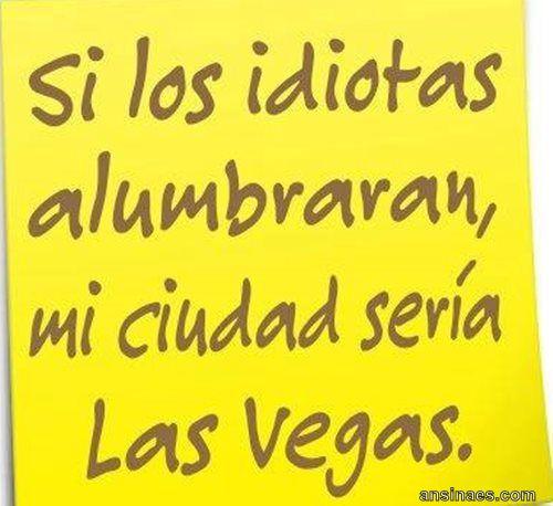 Si los idiotas alumbraran, mi ciudad sería Las Vegas