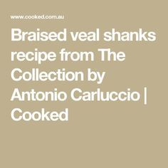 Braised veal shanks recipe from The Collection by Antonio Carluccio | Cooked