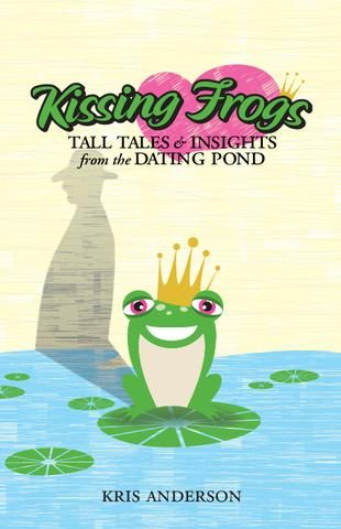 Kissing Frogs: Tall Tales and Insights from the Dating Pond by Kris Anderson