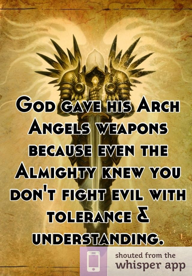 GOD gave his Arch Angels weapons because even the Almighty knew you don't fight evil with tolerance