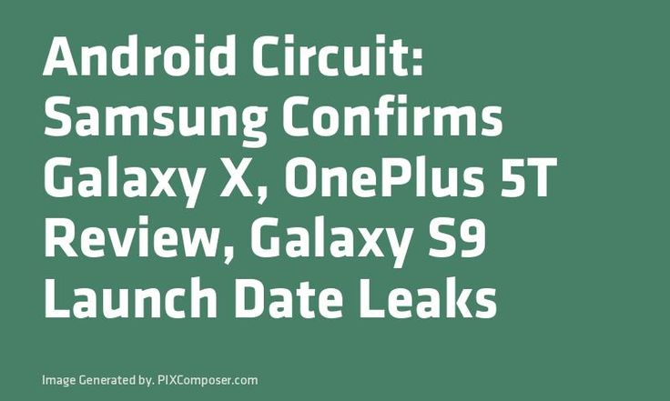 #Android Circuit: #Samsung Confirms #Galaxy X OnePlus 5T #Review #Galaxy S9 Launch Date Leaks
