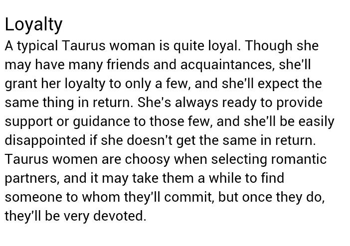 Taurus... Once again very true. I rather wait for the love I deserve than settle for those who treat me like I am not worth it. I am extremely loyal to my best friends, I love them and they mean the world to me.
