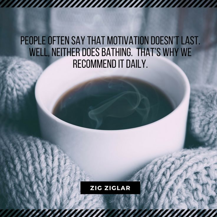 People often say that motivation doesn't last. Well, neither does bathing. That's why we recommend it daily. Zig Ziglar