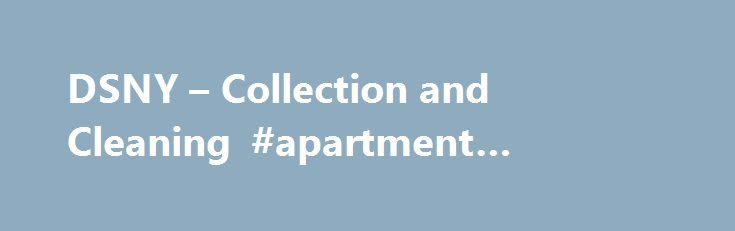 DSNY – Collection and Cleaning #apartment #collection #agency http://hong-kong.remmont.com/dsny-collection-and-cleaning-apartment-collection-agency/  # Collection The NYC Department of Sanitation keeps New York City healthy, safe and clean by collecting, recycling and disposing of waste. Sanitation teams provide regularly scheduled curbside recycling and garbage collection for households, public schools and nonprofit organizations in certain buildings – and collect food scraps and yard waste…