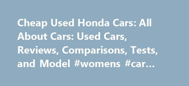 Cheap Used Honda Cars: All About Cars: Used Cars, Reviews, Comparisons, Tests, and Model #womens #car #insurance http://car.remmont.com/cheap-used-honda-cars-all-about-cars-used-cars-reviews-comparisons-tests-and-model-womens-car-insurance/  #cheap used cars # cheap used honda cars Cheap Used Cars. Cheap used cars for sale, search a large inventory of cheap cars for sale by private owners and auto dealers. Find thousands of best used cars for cheap japanese used cars by owner are available…