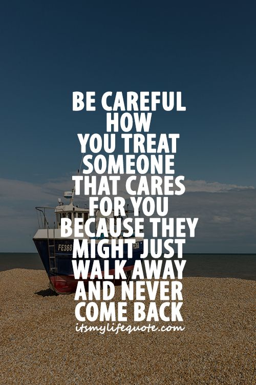 Be Careful How You Treat Someone That Cares For You Because They