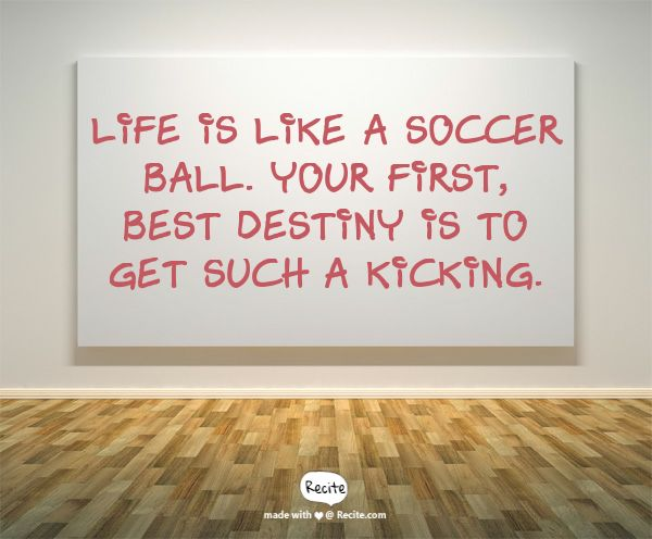 Life is like a soccer ball. Your first, best destiny is to get such a kicking. - Quote From Recite.com #RECITE #QUOTE
