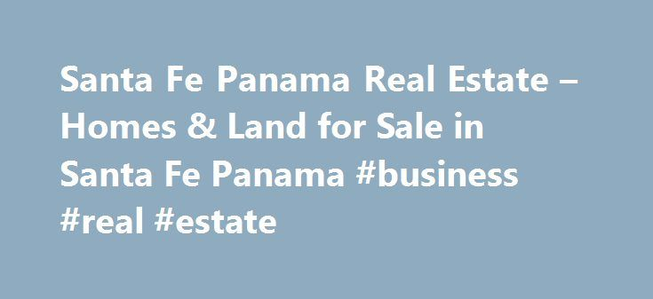 Santa Fe Panama Real Estate – Homes & Land for Sale in Santa Fe Panama #business #real #estate http://nef2.com/santa-fe-panama-real-estate-homes-land-for-sale-in-santa-fe-panama-business-real-estate/  #santa fe real estate # Santa Fe Panama Real Estate Browse through our listings of Santa Fe Panama Real Estate and contact us with any questions. If you are someone who is looking for mountain real estate in Panama, then Santa Fe Veraguas should be on your list of places to explore. Much like…