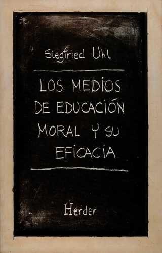 Los medios de educación moral y su eficacia / Siegfried Uhl      ; traducción de Jos María Quintana Cabanas. -- Barcelona :      Herder, [1997] http://absysnetweb.bbtk.ull.es/cgi-bin/abnetopac01?TITN=532244
