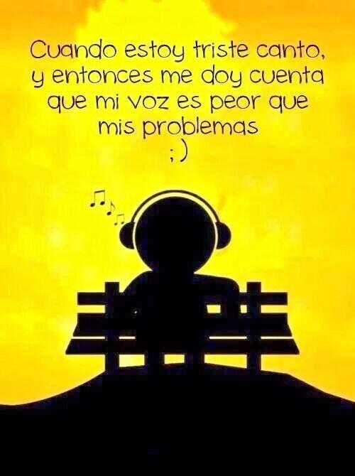 Cuando estoy triste canto, entonces me doy cuenta que mi voz es peor que mis problemas ¡Buenas noches!
