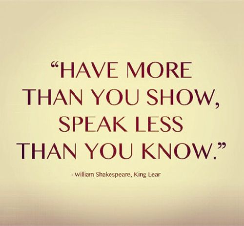 """""""Have more than you show, speak less than you know"""" ~ William Shakespeare, King Lear"""