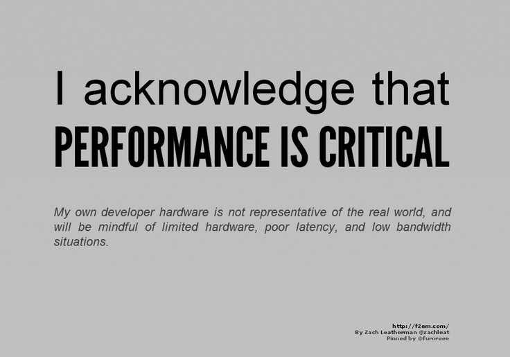 I acknowledge that  PERFORMANCE IS CRITICAL    My own developer hardware is not representative of the real world, and will be mindful of limited hardware, poor latency, and low bandwidth situations.    http://f2em.com/Real, Poor Latenc, Bandwidth Situation, Limited Hardware, Development Hardware, Engineering Manifesto, Interface, Low Bandwidth, Engineer Manifesto