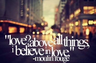 """""""Love? Above all things. I believe in love"""" -Moulin Rouge"""