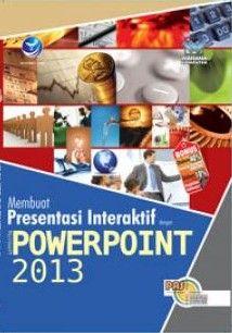 Panduan Aplikatif dan Solusi: Membuat Presentasi Interaktif dengan Microsoft Powerpoint 2013(fc)