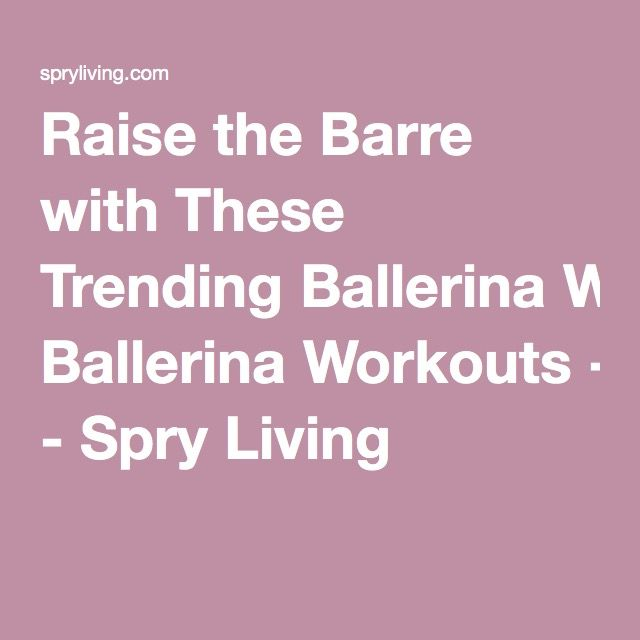 Raise the Barre with These Trending Ballerina Workouts - Spry Living