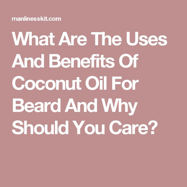 What Are The Uses And Benefits Of Coconut Oil For Beard And Why Should You Care?