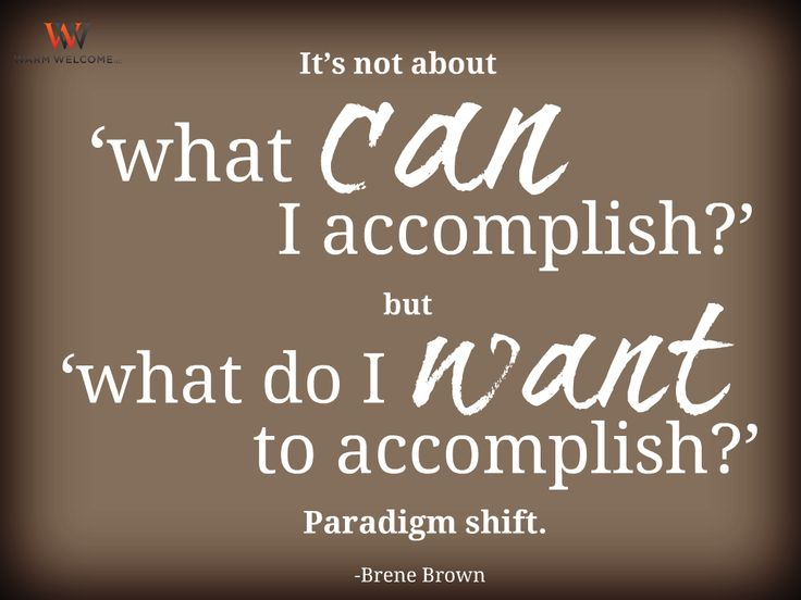 It's not about 'what can I accomplish?' but 'what do I want to accomplish?' Paradigm shift. -Brene Brown   #WarmWelcome #WarmWelcomeLLC #QuoteOfTheDay #QuoteOfTheNight #InspirationalQuotes #Inspiration #Inspire #MotivationalQuotes #Motivation #Motivate #Truth #WordsToLiveBy #LivingLife #SocialMedia #JustStart