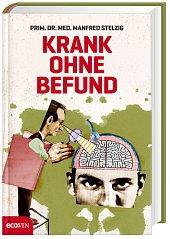 Krank ohne Befund - Eine Anklageschrift von        Manfred Stelzig