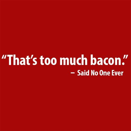 That's Too Much Bacon Said No One Ever