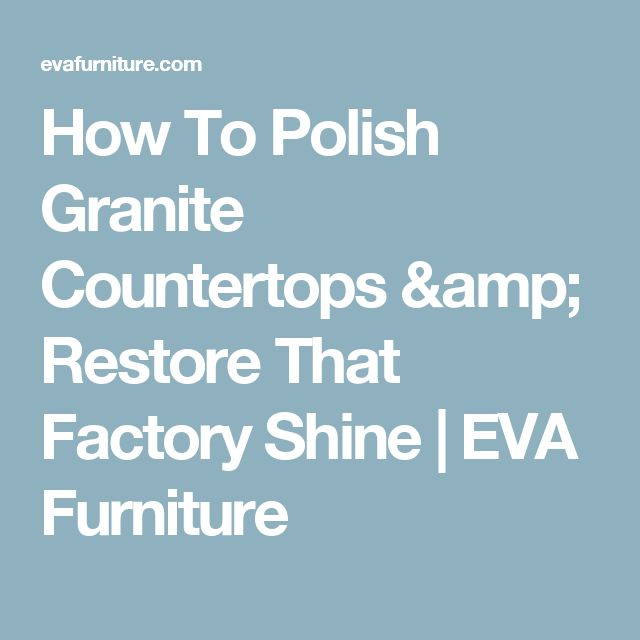 How To Polish Granite Countertops & Restore That Factory Shine | EVA Furniture