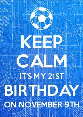 KEEP CALM IT\'S MY 21ST BIRTHDAY ON NOVEMBER 9TH