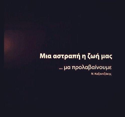 Μια αστραπή η ζωή μας...μα πορλαβαίνουμε. Νίκος Καζαντζάκης.