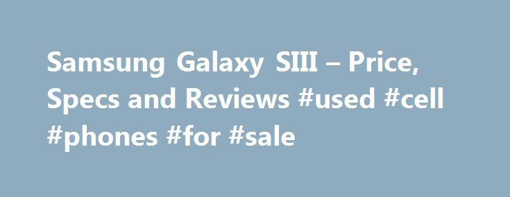 Samsung Galaxy SIII – Price, Specs and Reviews #used #cell #phones #for #sale http://mobile.remmont.com/samsung-galaxy-siii-price-specs-and-reviews-used-cell-phones-for-sale/  Galaxy S III Galaxy S III See the big picture in crystal-clear detail. The Samsung Galaxy S III brings it all together, with dual cameras and HD video, a super AMOLED touchscreen display and the power of Android . Plus, use the S Beam feature with friends and family to instantly share pictures, music andRead More
