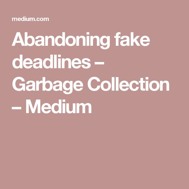 Abandoning fake deadlines – Garbage Collection – Medium