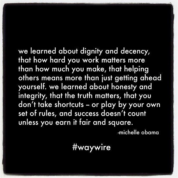 we learned about dignity and decency, that how hard you work matters more than how much you make, that helping others means more than just getting ahead yourself. we learned about honesty and integrity, that the truth matters, that you don't take shortcuts - or play by your own set of rules, and success doesn't count unless you earn it fair and square. - michelle obama #waywire
