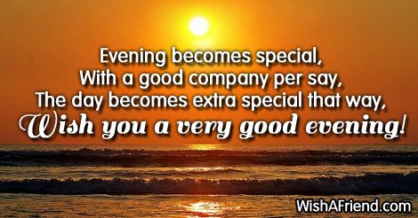 Evening becomes special,  With a good company per say,  The day becomes extra special that way,  Wish you a very good evening!