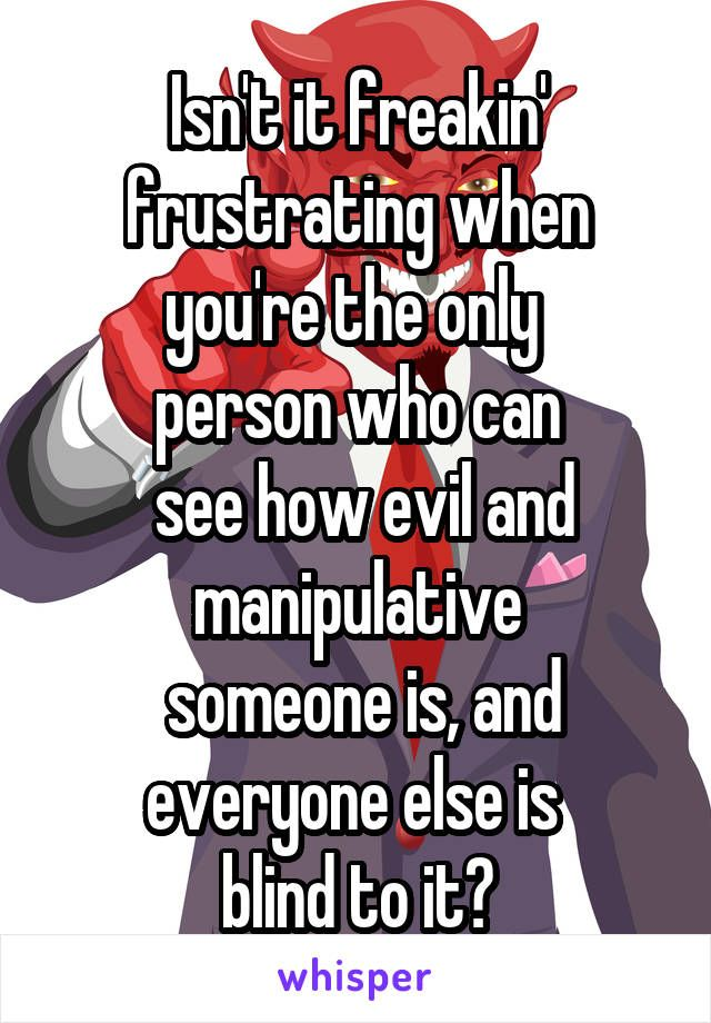 Isn't it freakin' frustrating when you're the only  person who can  see how evil and manipulative  someone is, and everyone else is  blind to it?