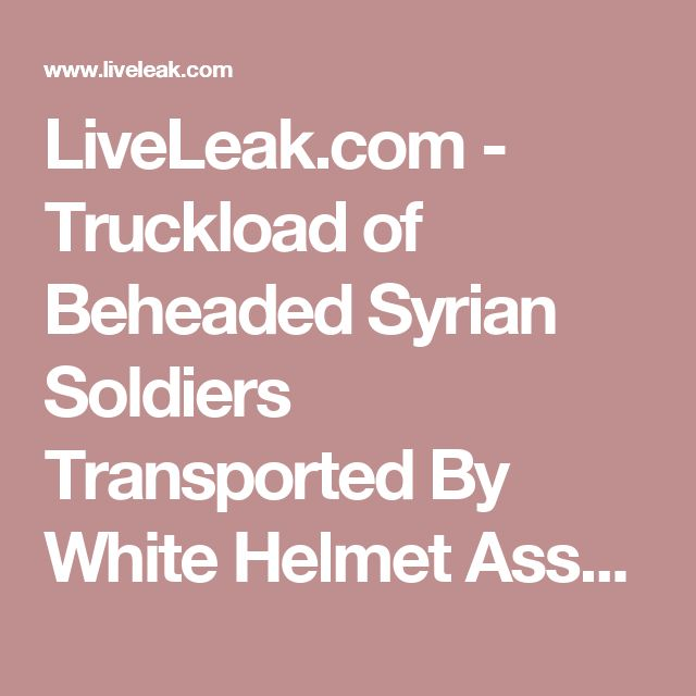 LiveLeak.com - Truckload of Beheaded Syrian Soldiers Transported By White Helmet Associated Terrorists. White helmets AKA al nusra front