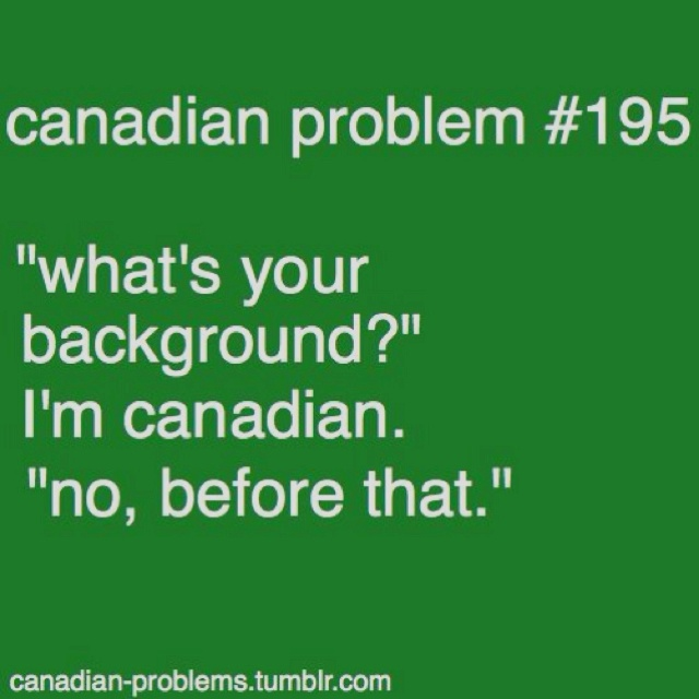 Canadian problems - I always have to explain this, even though I'm third generation Canadian.
