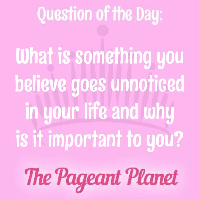 Today's Pageant Question of the Day is: What is something you believe goes unnoticed in your life and why is it important to you?  Why this question was asked: This question could be asked to help judges see your priorities and what you consider important in life.  Click to see how some of our Instagram and Snapchat followers answered the question: