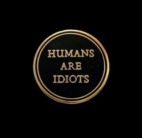 Humans Are Idiots / Les humains sont des idiots.