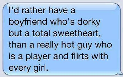 I'd rather have a boyfriend who's dorky but a total sweetheart than a really hot guy who is a player and flirts with every girl. :)