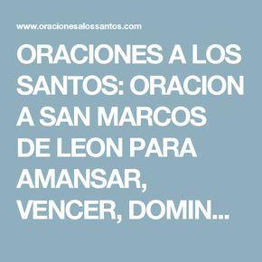 ORACIONES A LOS SANTOS: ORACION A SAN MARCOS DE LEON PARA AMANSAR, VENCER, DOMINAR