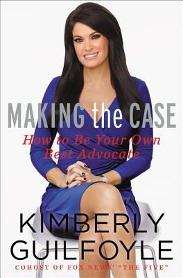 Making the Case: How to Negotiate Like a Prosecutor in Work and Life by Kimberly Guilfoyle