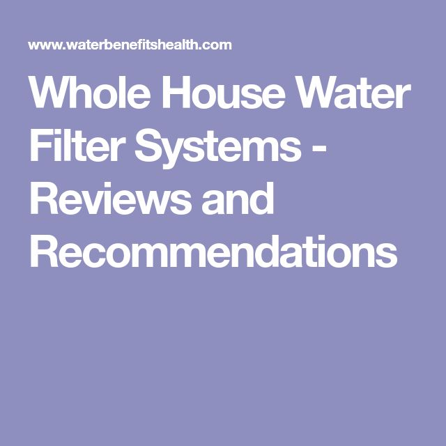 Whole House Water Filter Systems - Reviews and Recommendations