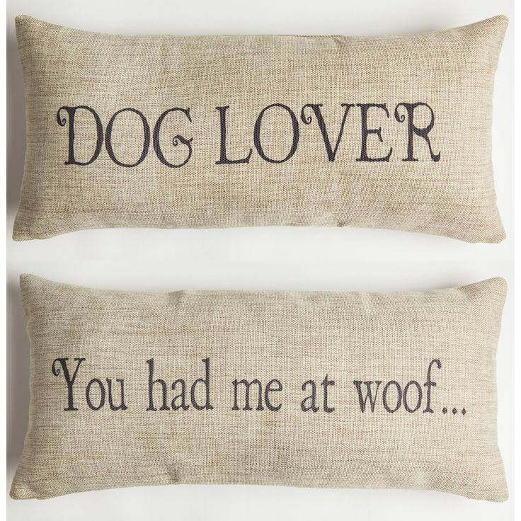 FRONT - DOG LOVER BACK - YOU HAD ME AT WOOF Our pillows have coordinated sayings and original designs on the front and back…two fabulous looks for the price of one. Our vision is to create beautiful,