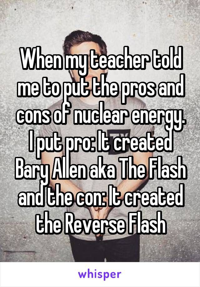When my teacher told me to put the pros and cons of nuclear energy. I put pro: It created Bary Allen aka The Flash and the con: It created the Reverse Flash