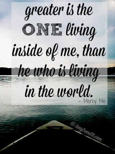 Greater is the ONE living inside of me, than he who is living in the world.