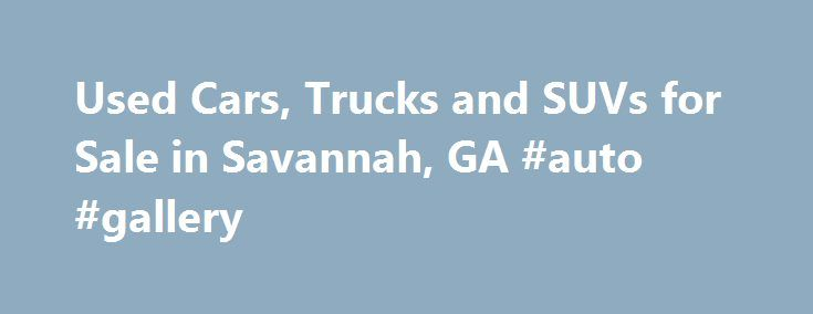 Used Cars, Trucks and SUVs for Sale in Savannah, GA #auto #gallery http://netherlands.remmont.com/used-cars-trucks-and-suvs-for-sale-in-savannah-ga-auto-gallery/  #usa auto # Get Financing! Used Cars for Sale in Savannah Join us at our used dealership and explore our large selection of used cars for sale in Savannah. Inventory is always changing, but we offer a selection that is sure to have a car to fit everyone's needs. If by chance you don't find what you are looking for, click on our…