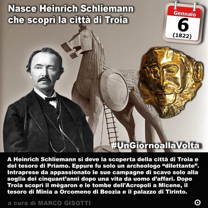 6 gennaio 1822: nasce Heinrich Schliemann che scoprì la città di Troia  Immaginate di essere cresciuti con il mito di Troia. Da bambini non solo vi hanno letto le pagine dellIliade che vi hanno fatto vivere la guerra e gli eroi che lhanno popolata e distrutta ma che unimmagine specifica un disegno dellincendio delle mura vi abbia infiammato la fantasia per tutta la vita. Qualcosa del genere capitò a Heinrich Schliemann nato a Neubukow in Germania il 6 gennaio del 1822. Fu il padre a…