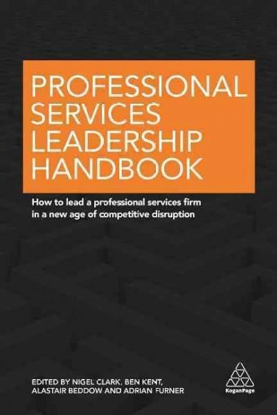 Professional Services Leadership Handbook: How to Lead a Professional Services Firm in a New Age of Competitive D...