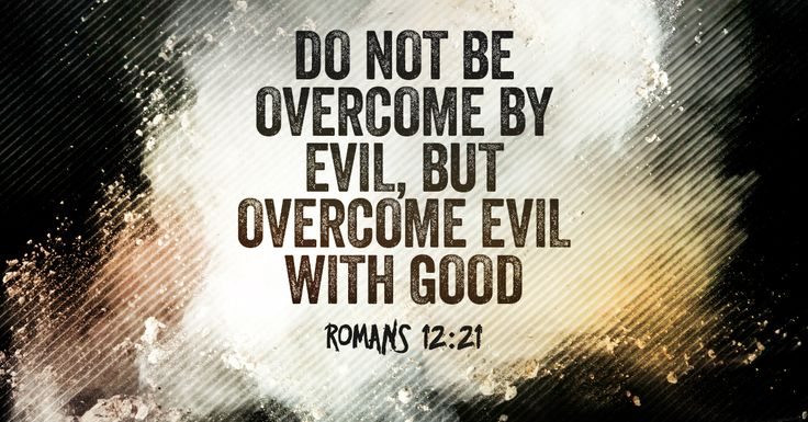 Bible quote on overcoming evil. Paul is teaching on what it means to overcome...Do not be overcome by evil, but overcome evil with good. Romans 12:21