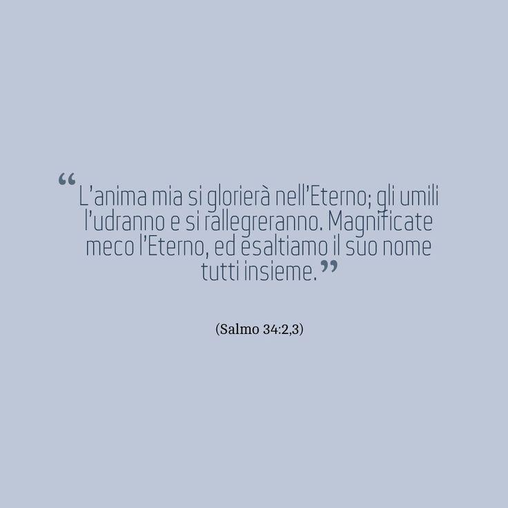 L'anima mia si glorierà nell'Eterno; gli umili l'udranno e si rallegreranno. Magnificate meco l'Eterno, ed esaltiamo il suo nome tutti insieme. (Salmo 34:2,3)