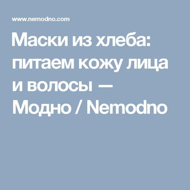Маски из хлеба: питаем кожу лица и волосы — Модно / Nemodno