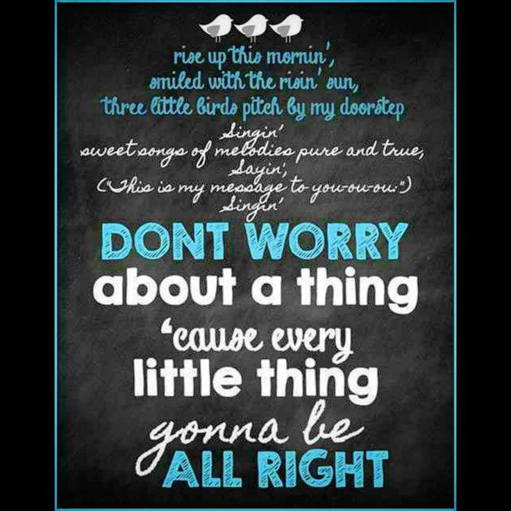 """Don't Worry About A Thing Because Every Little Thing Is"